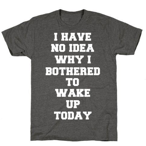 I Have No Idea Why I Bothered To Wake Up Today T-Shirt