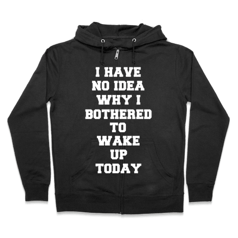 I Have No Idea Why I Bothered To Wake Up Today Zip Hoodie