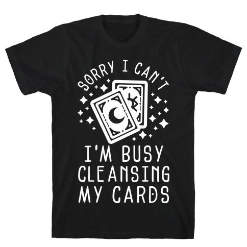 Sorry I Can't I'm Busy Cleansing My Cards T-Shirt