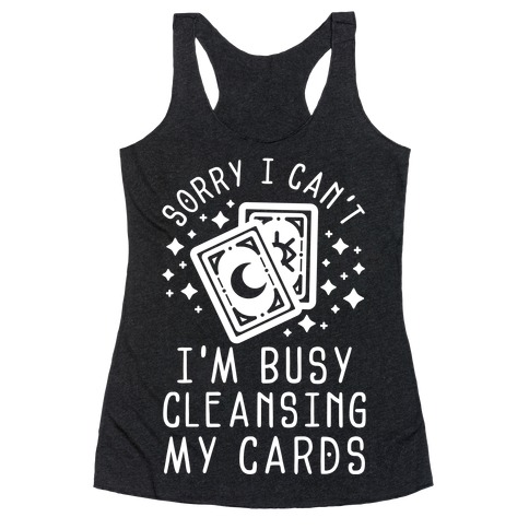 Sorry I Can't I'm Busy Cleansing My Cards Racerback Tank Top