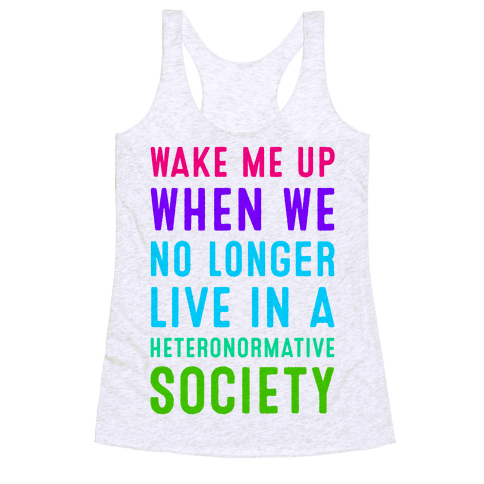 Wake Me up When We No Longer Live in a Heteronormative Society Racerback Tank Top