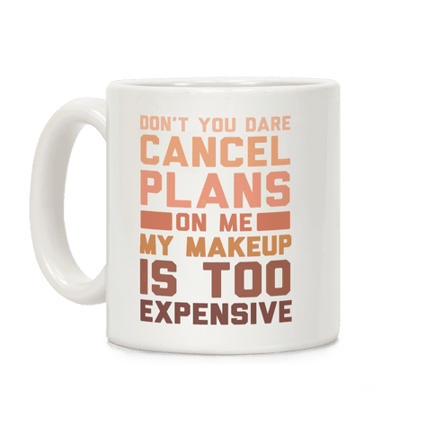 Don't You Dare Cancel Plans On Me My Makeup Is Too Expensive Coffee Mug