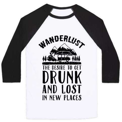 Wanderlust- The Desire to Get Drunk and Lost in New Places Baseball Tee