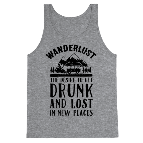 Wanderlust- The Desire to Get Drunk and Lost in New Places Tank Top