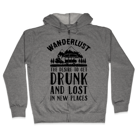 Wanderlust- The Desire to Get Drunk and Lost in New Places Zip Hoodie