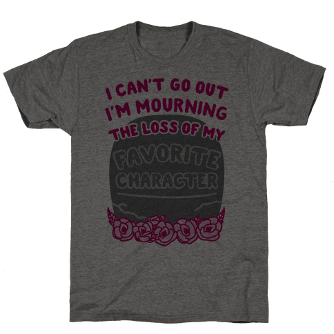 Mourning The Loss of My Favorite Character Mens T-Shirt
