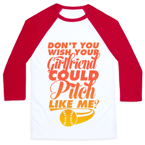 Don't You Wish Your Girlfriend Could Pitch Like Me? Baseball Tee