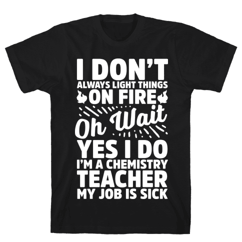 I Don't Always Light Things on Fire Oh Wait Yes I Do I'm a Chemistry Teacher Mens T-Shirt