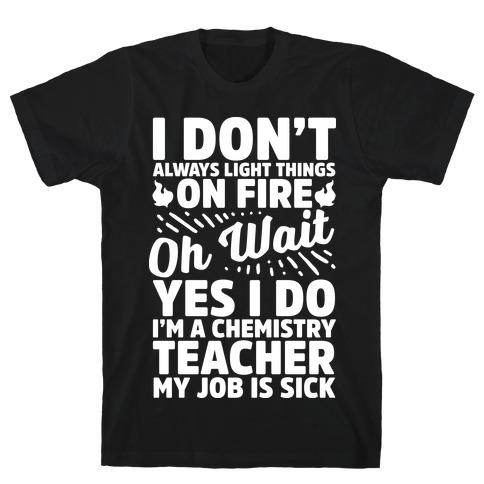 I Don't Always Light Things on Fire Oh Wait Yes I Do I'm a Chemistry Teacher Mens T-Shirt