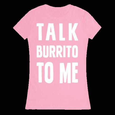 Talk Burrito To Me Womens T-Shirt