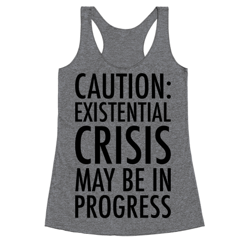 Caution: Existential Crisis May Be In Progress Racerback Tank Top