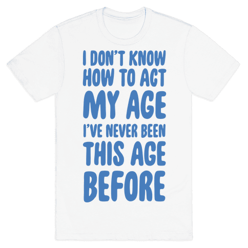 I Don't Know How To Act My Age Mens T-Shirt