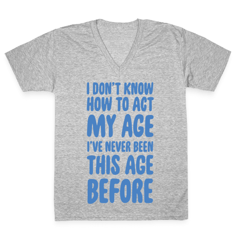 I Don't Know How To Act My Age V-Neck Tee Shirt