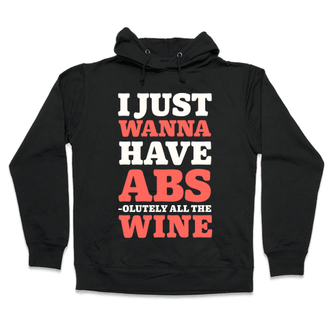 I Just Wanna Have Abs -olutely All The Wine Hooded Sweatshirt