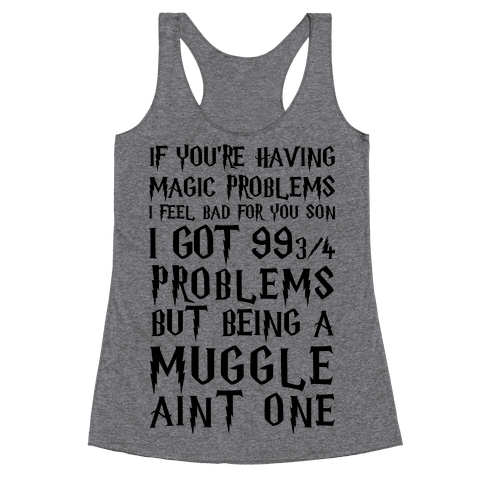 If You're Having Magic Problems I Feel Bad For You Son I Got 99 3/4 Problems But Being A Muggle Aint One Racerback Tank Top