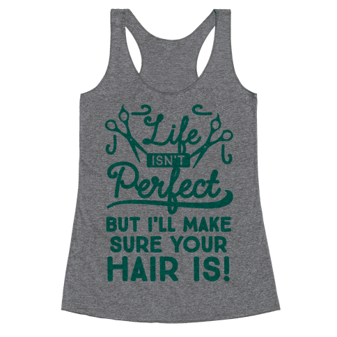 Life Isn't Perfect, But I'll Make Sure Your Hair Is Racerback Tank Top