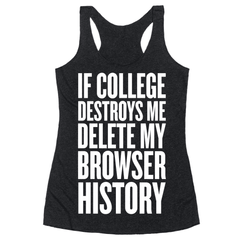 If College Destroys Me, Delete My Browser History Racerback Tank Top