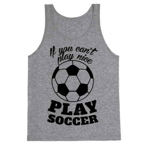 If You Can't Play Nice Play Soccer Tank Top