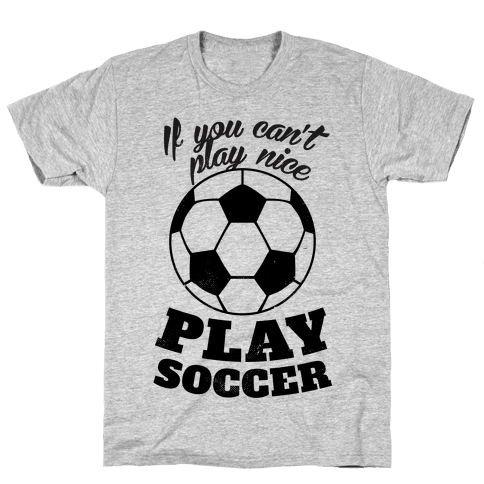 If You Can't Play Nice Play Soccer Mens T-Shirt