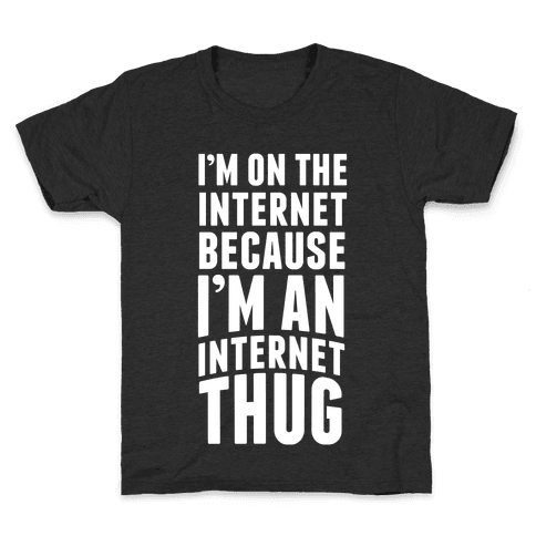I'm On The Internet Because I'm An Internet Thug Kids T-Shirt