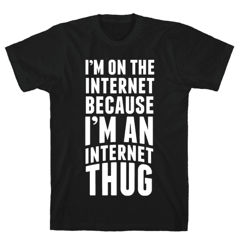 I'm On The Internet Because I'm An Internet Thug Mens T-Shirt