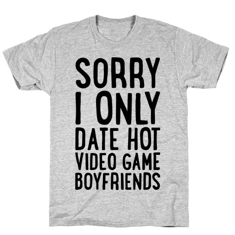 Sorry, I Only Date Hot Video Game Boyfriends T-Shirt