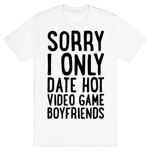 Sorry, I Only Date Hot Video Game Boyfriends Mens T-Shirt