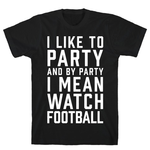 I Like To Party And By Party I Mean Watch Football T-Shirt