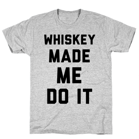 Whiskey Made Me Do It Mens T-Shirt