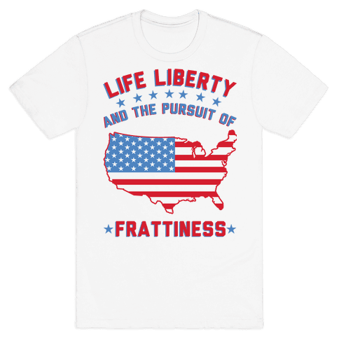 Life Liberty and the Pursuit of Frattiness Mens T-Shirt