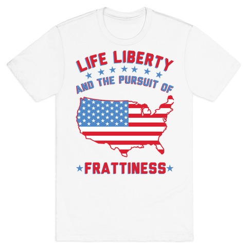 Life Liberty and the Pursuit of Frattiness T-Shirt