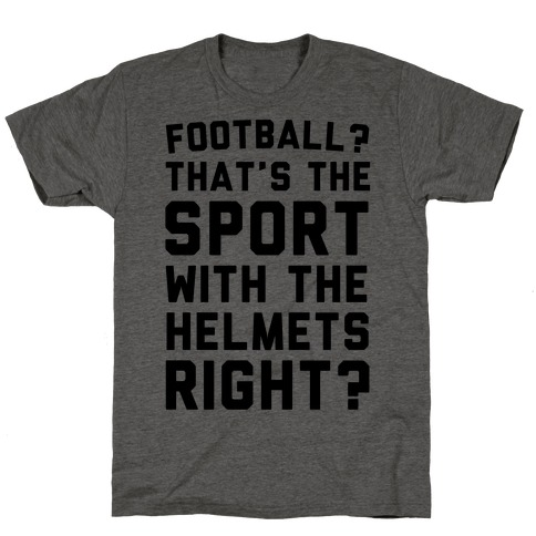 Football? That's The Sport With The Helmets Right? T-Shirt