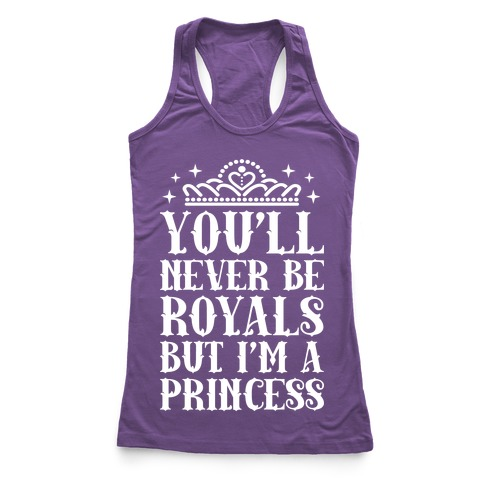 You'll Never Be Royals But I'm A Princess Racerback Tank Top