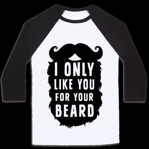 I Only Like You For Your Beard Baseball Tee