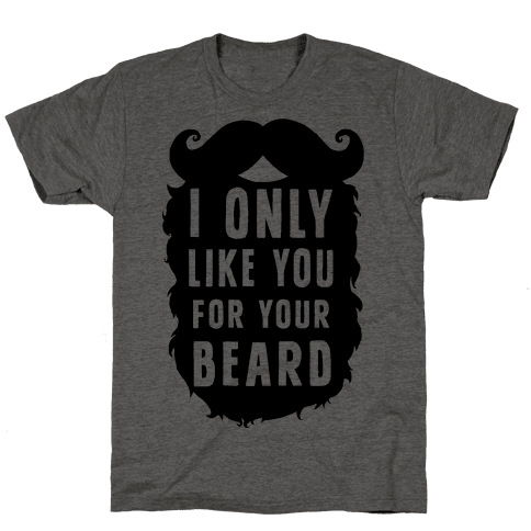 I Only Like You For Your Beard Mens T-Shirt