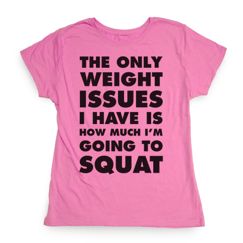 The Only weight Issues I Have Is How Much I'm Going To Squat Womens T-Shirt