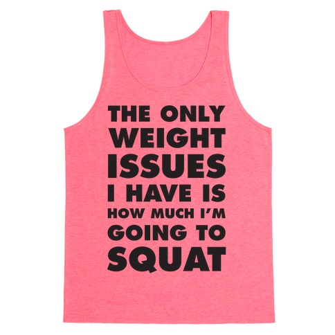 The Only weight Issues I Have Is How Much I'm Going To Squat Tank Top