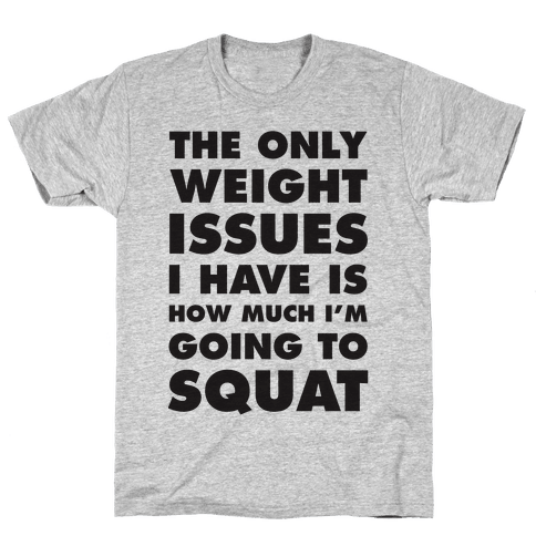 The Only weight Issues I Have Is How Much I'm Going To Squat Mens T-Shirt