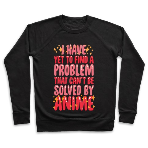 I Have Yet To Find A Problem That Can't Be Solved By Anime Pullover