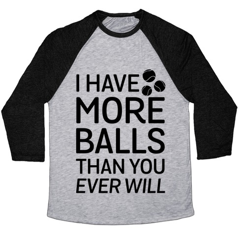 I Have More Balls Than You Ever Will Baseball Tee
