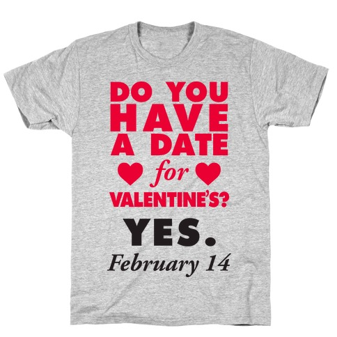 Do You Have A Date For Valentine's? T-Shirt