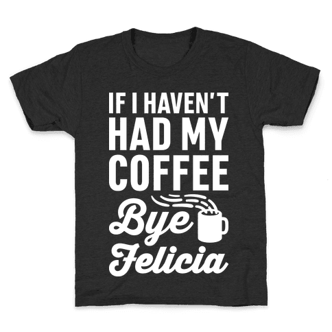 If I Haven't Had My Coffee Bye Felicia Kids T-Shirt