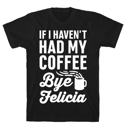 If I Haven't Had My Coffee Bye Felicia Mens T-Shirt