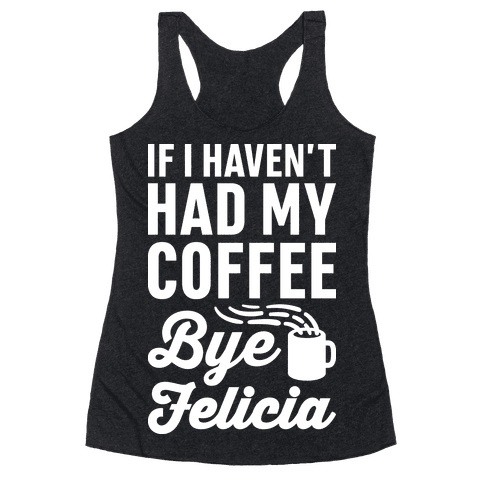 If I Haven't Had My Coffee Bye Felicia Racerback Tank Top