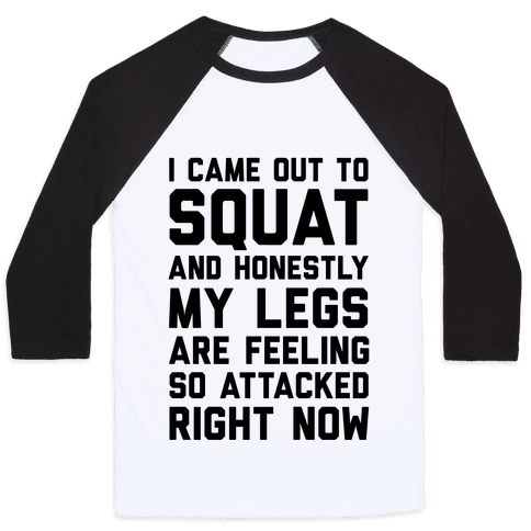 I Came Out To Squat And Honestly My Legs Are Feeling So Attacked Right Now Baseball Tee