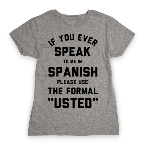 If You Ever Speak To Me In Spanish Please Use the Formal Usted Womens T-Shirt