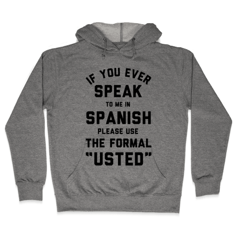 If You Ever Speak To Me In Spanish Please Use the Formal Usted Hooded Sweatshirt