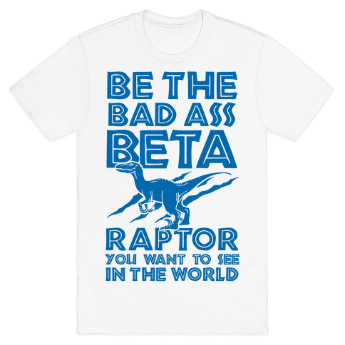 Be the Beta Raptor You Want to See in the World Mens T-Shirt