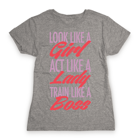 Look Like A Girl, Act Like A Lady, Train Like A Boss Womens T-Shirt