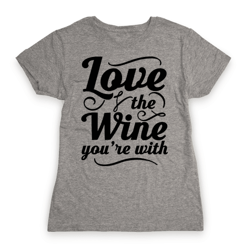 Love The Wine You're With Womens T-Shirt